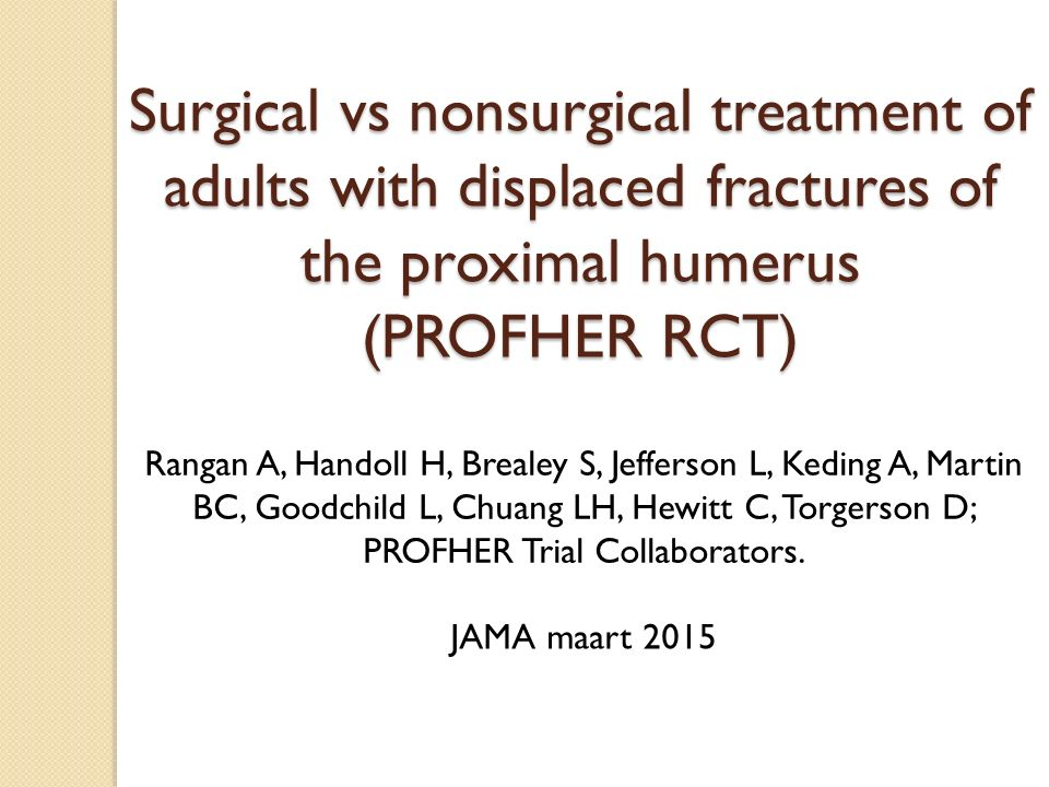 Surgical vs nonsurgical treatment of adults with displaced fractures of the proximal humerus (PROFHER RCT) Rangan A, Handoll H, Brealey S, Jefferson L