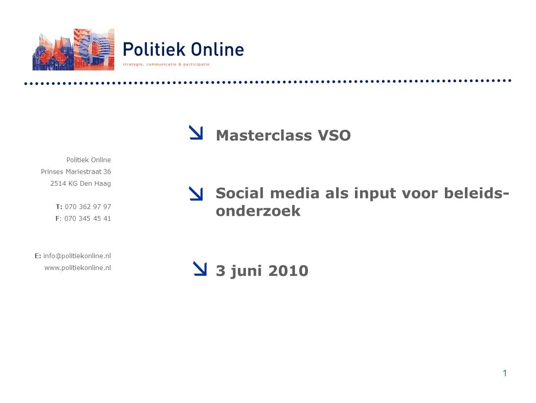 Politiek Online Prinses Mariestraat 36 2514 KG Den Haag T: 070 362 97 97 F: 070 345 45 41 E: info@politiekonline.nl www.politiekonline.nl Masterclass VSO Social media als input voor beleids- onderzoek 3 juni 2010 1