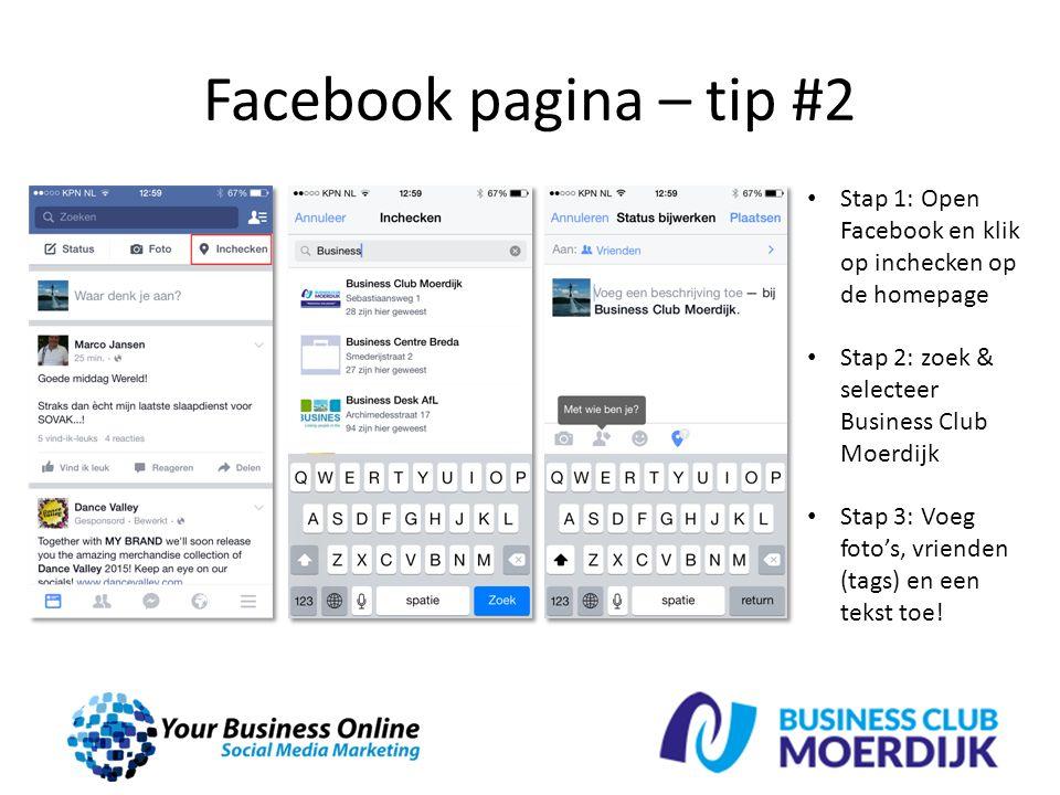 Facebook pagina – tip #2 Stap 1: Open Facebook en klik op inchecken op de homepage Stap 2: zoek & selecteer Business Club Moerdijk Stap 3: Voeg foto's, vrienden (tags) en een tekst toe!