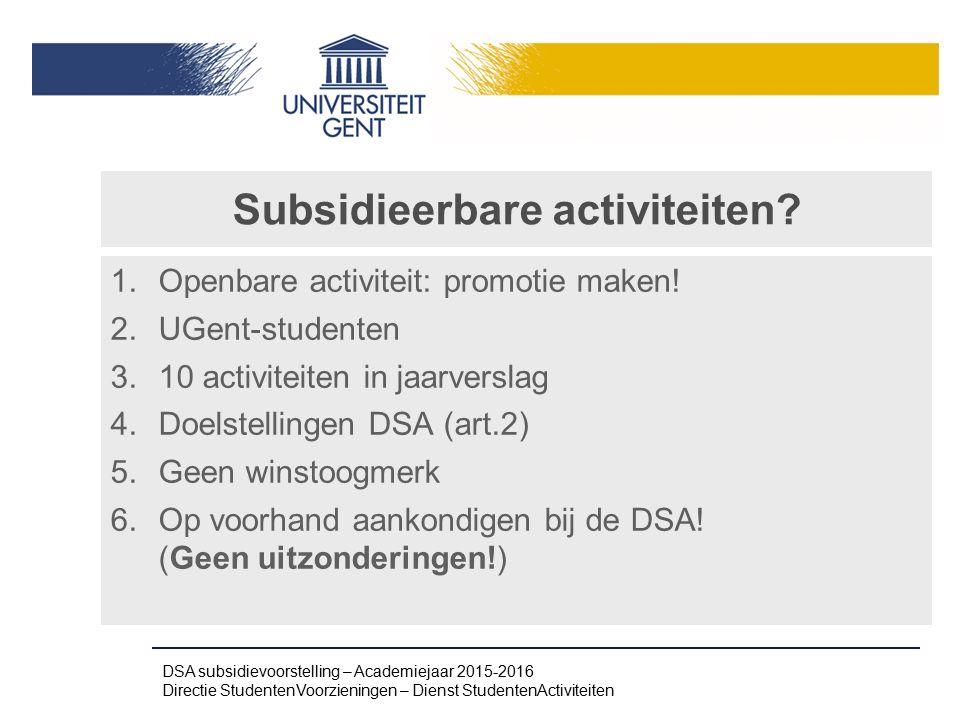 Subsidieerbare activiteiten? 1.Openbare activiteit: promotie maken! 2.UGent-studenten 3.10 activiteiten in jaarverslag 4.Doelstellingen DSA (art.2) 5.
