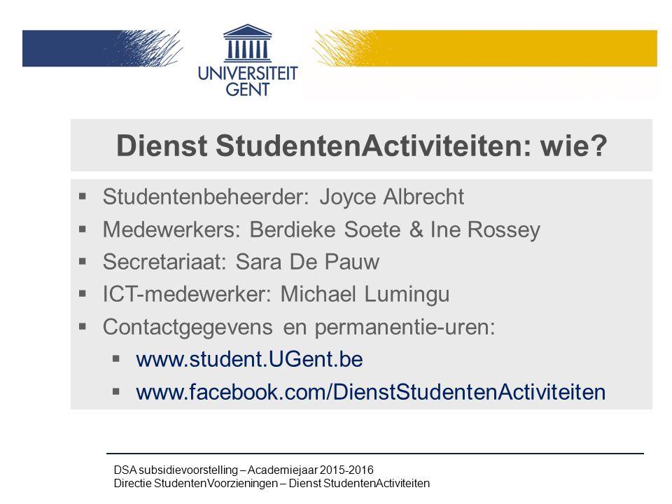 Dienst StudentenActiviteiten: wie?  Studentenbeheerder: Joyce Albrecht  Medewerkers: Berdieke Soete & Ine Rossey  Secretariaat: Sara De Pauw  ICT-