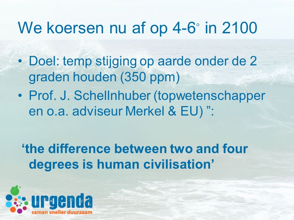 We koersen nu af op 4-6 ◦ in 2100 Doel: temp stijging op aarde onder de 2 graden houden (350 ppm) Prof. J. Schellnhuber (topwetenschapper en o.a. advi