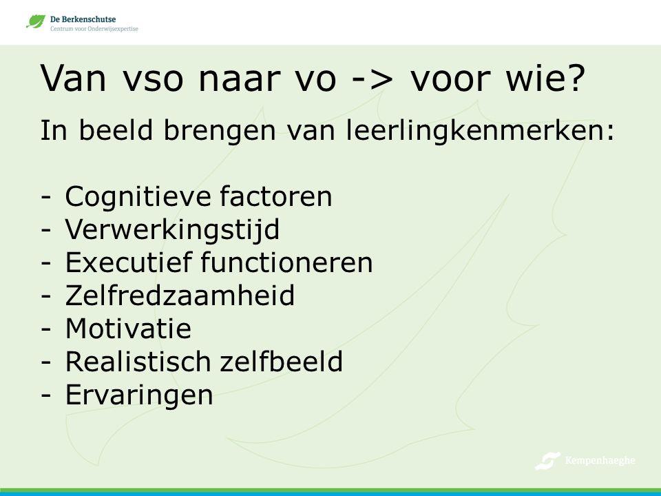 Van vso naar vo -> voor wie? In beeld brengen van leerlingkenmerken: -Cognitieve factoren -Verwerkingstijd -Executief functioneren -Zelfredzaamheid -M