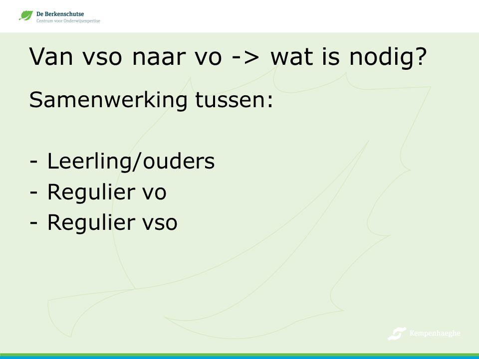 Van vso naar vo -> wat is nodig? Samenwerking tussen: -Leerling/ouders -Regulier vo -Regulier vso