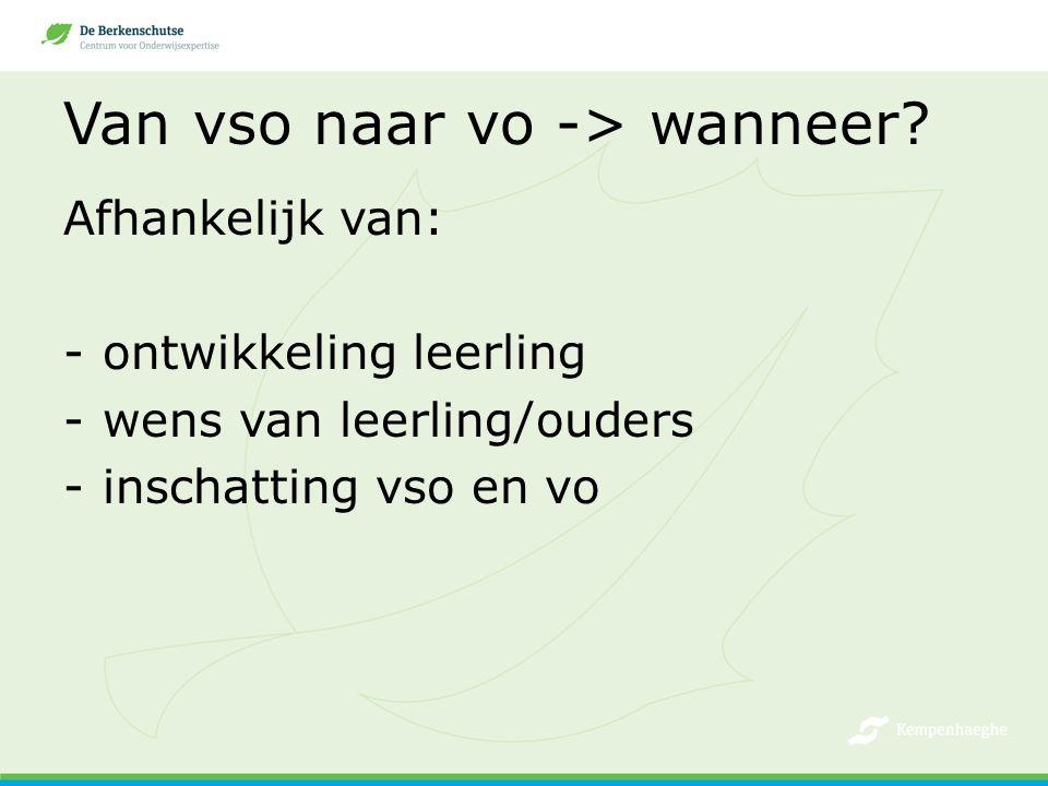 Van vso naar vo -> wanneer? Afhankelijk van: -ontwikkeling leerling -wens van leerling/ouders -inschatting vso en vo
