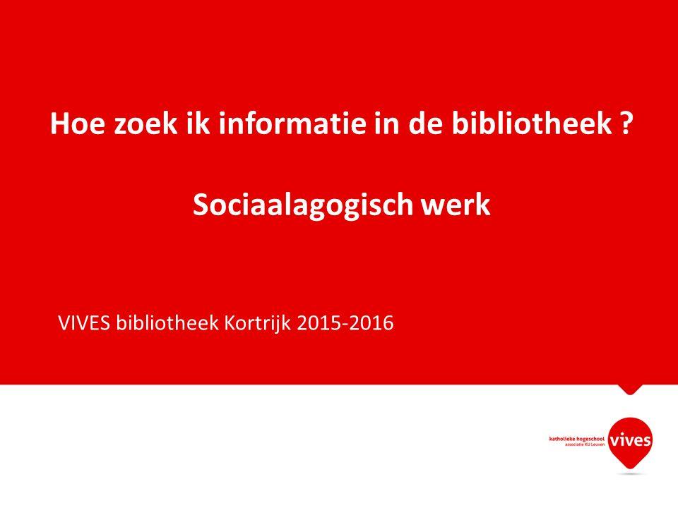 Hoe zoek ik informatie in de bibliotheek ? Sociaalagogisch werk VIVES bibliotheek Kortrijk 2015-2016