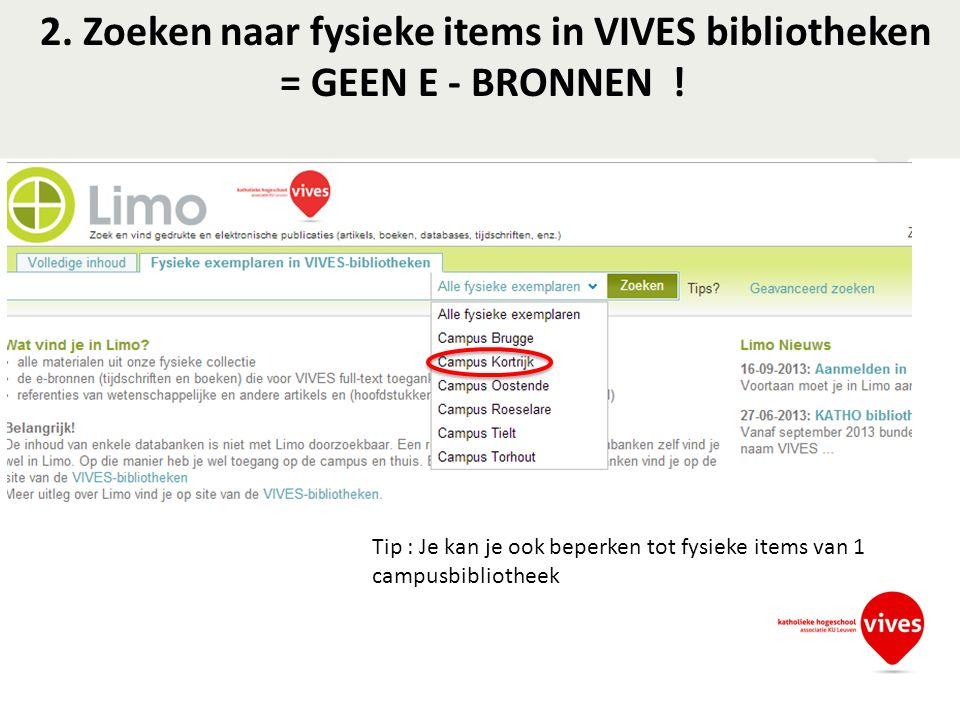 2. Zoeken naar fysieke items in VIVES bibliotheken = GEEN E - BRONNEN ! Tip : Je kan je ook beperken tot fysieke items van 1 campusbibliotheek