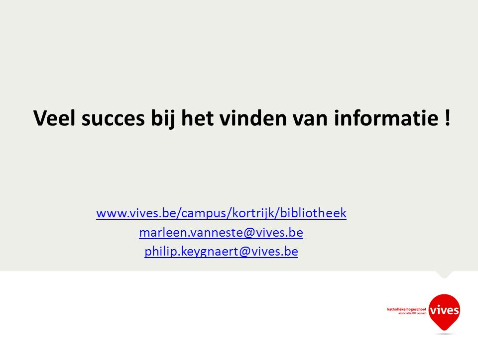 Veel succes bij het vinden van informatie ! www.vives.be/campus/kortrijk/bibliotheek marleen.vanneste@vives.be philip.keygnaert@vives.be