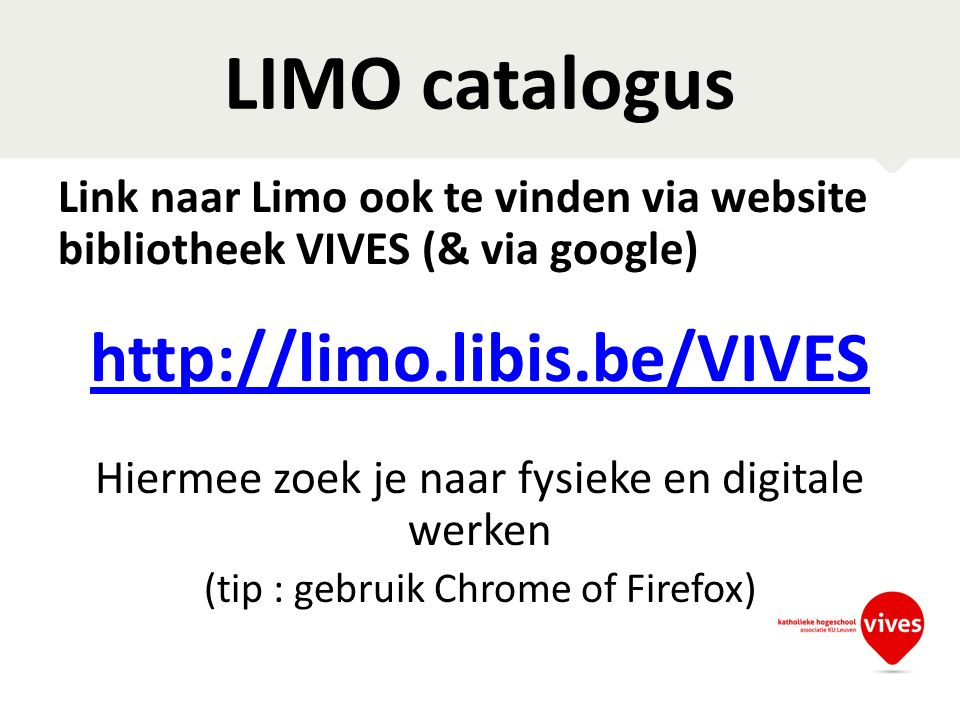 LIMO catalogus Link naar Limo ook te vinden via website bibliotheek VIVES (& via google) http://limo.libis.be/VIVES Hiermee zoek je naar fysieke en digitale werken (tip : gebruik Chrome of Firefox)