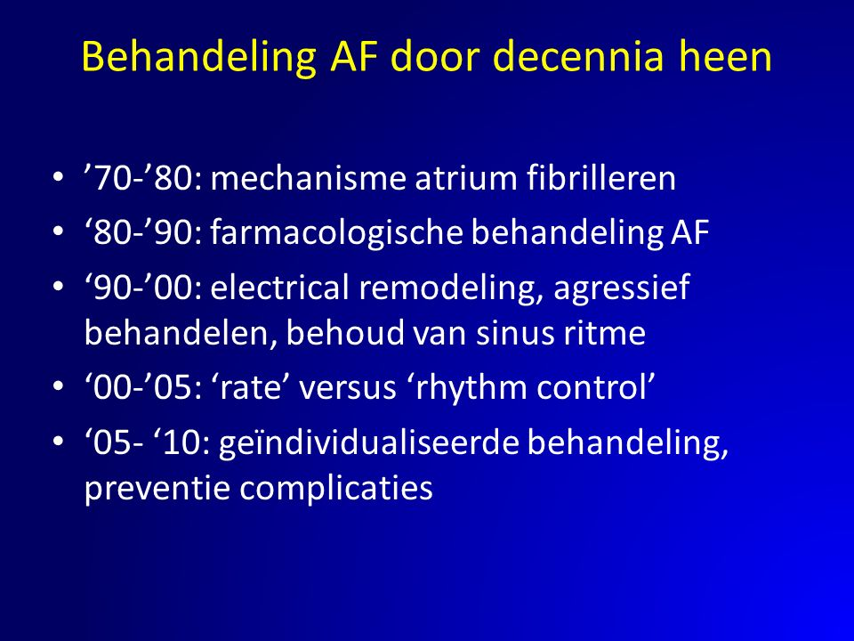 Behandeling AF door decennia heen '70-'80: mechanisme atrium fibrilleren '80-'90: farmacologische behandeling AF '90-'00: electrical remodeling, agres