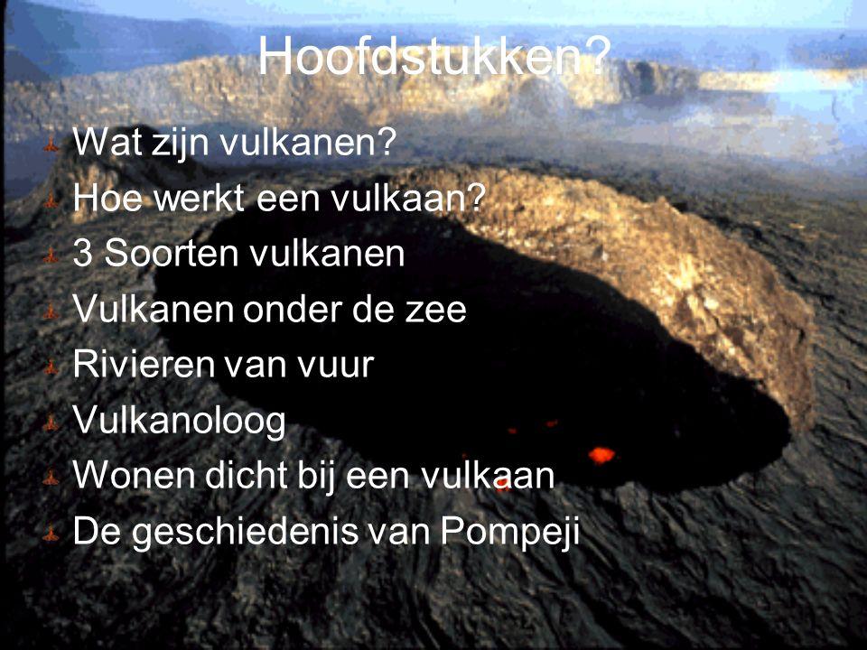 Hoofdstukken? Wat zijn vulkanen? Hoe werkt een vulkaan? 3 Soorten vulkanen Vulkanen onder de zee Rivieren van vuur Vulkanoloog Wonen dicht bij een vul