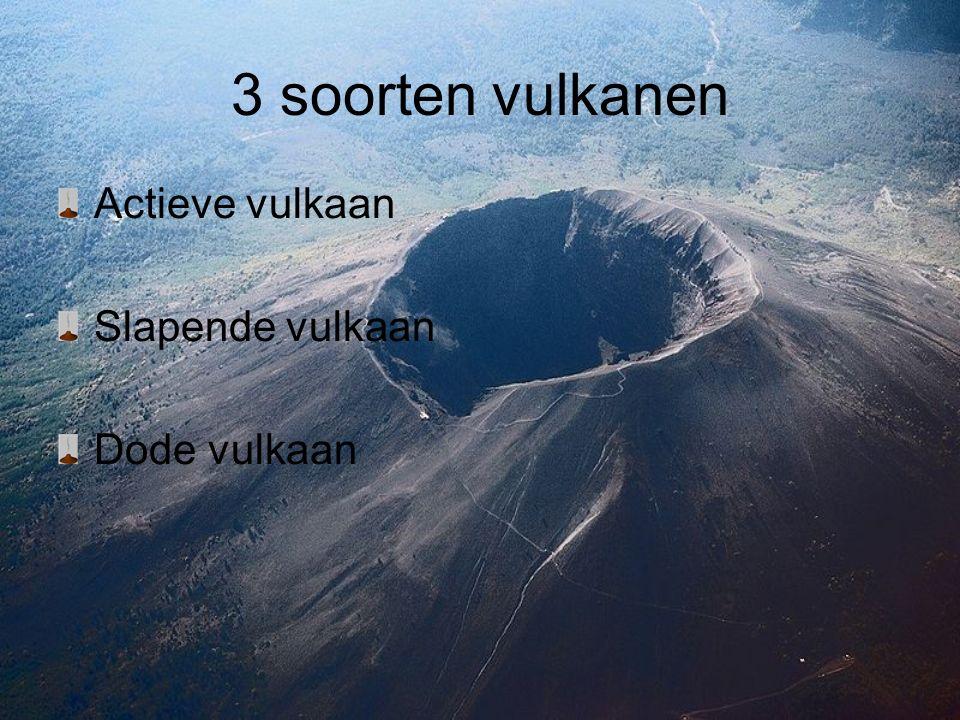 3 soorten vulkanen Actieve vulkaan Slapende vulkaan Dode vulkaan
