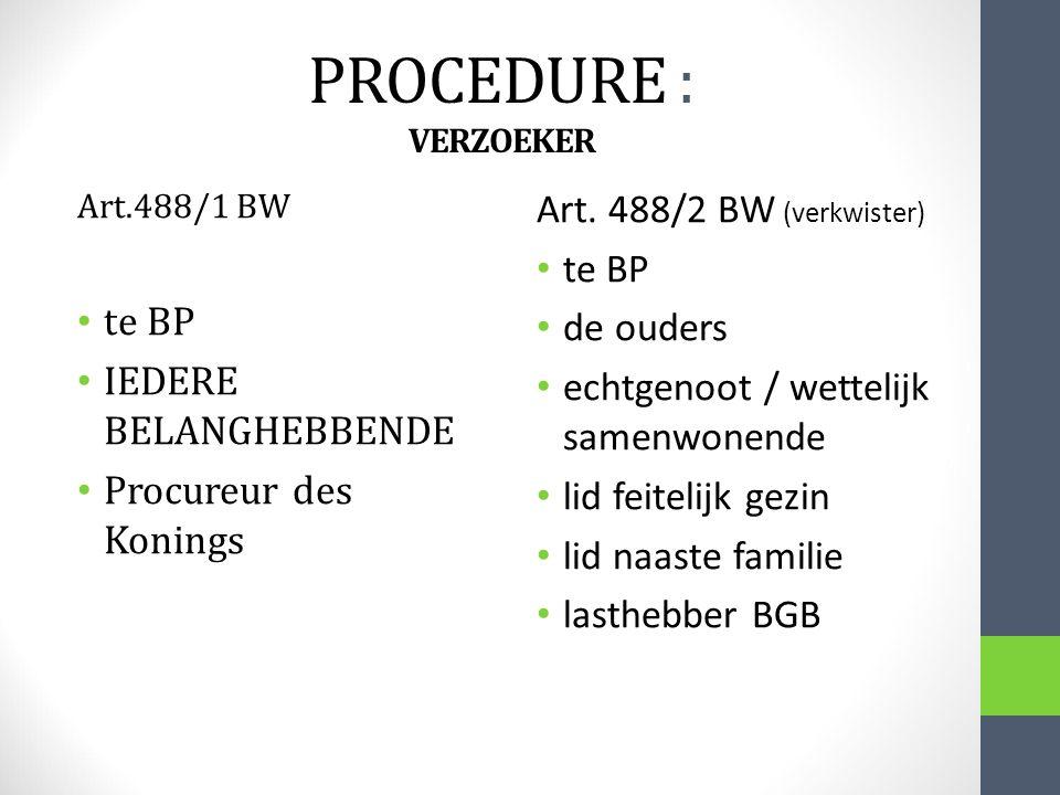 PROCEDURE : VERZOEKER Art.488/1 BW te BP IEDERE BELANGHEBBENDE Procureur des Konings Art. 488/2 BW (verkwister) te BP de ouders echtgenoot / wettelijk