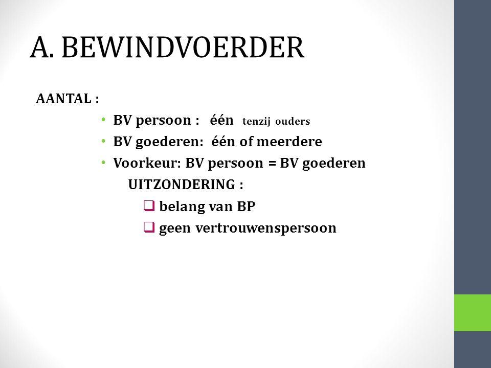 A. BEWINDVOERDER AANTAL : BV persoon : één tenzij ouders BV goederen: één of meerdere Voorkeur: BV persoon = BV goederen UITZONDERING :  belang van B