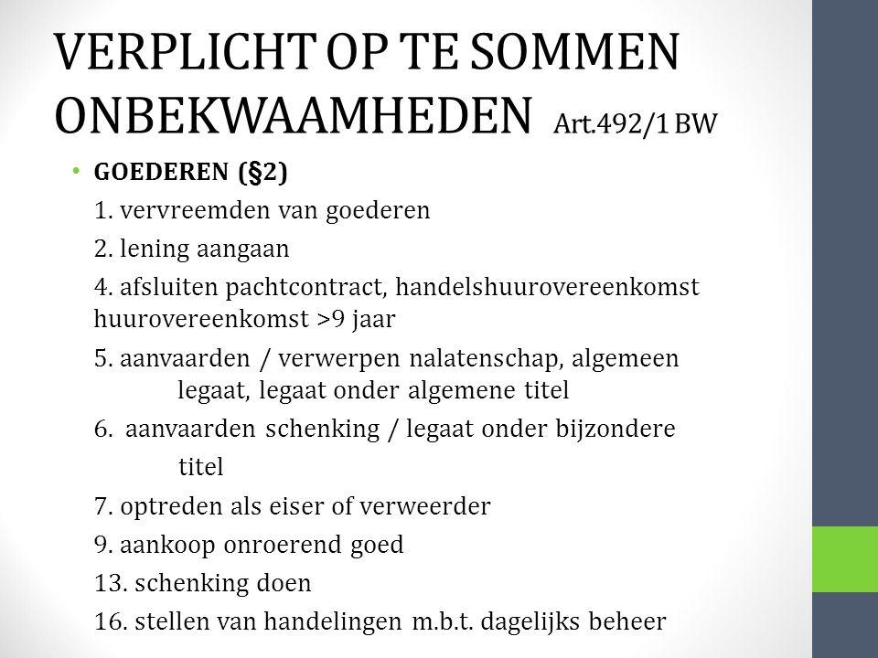 VERPLICHT OP TE SOMMEN ONBEKWAAMHEDEN Art.492/1 BW GOEDEREN (§2) 1. vervreemden van goederen 2. lening aangaan 4. afsluiten pachtcontract, handelshuur