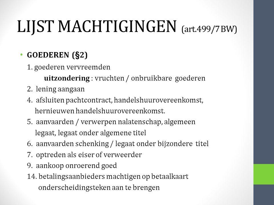 LIJST MACHTIGINGEN (art.499/7 BW) GOEDEREN (§2) 1. goederen vervreemden uitzondering : vruchten / onbruikbare goederen 2. lening aangaan 4. afsluiten