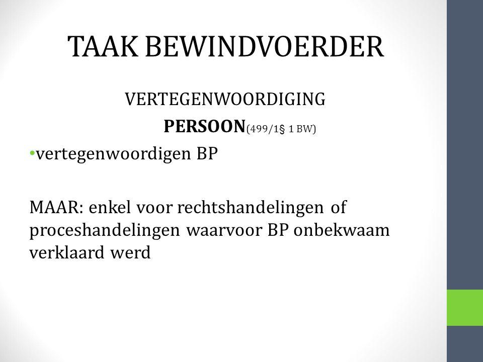 TAAK BEWINDVOERDER VERTEGENWOORDIGING PERSOON (499/1§ 1 BW) vertegenwoordigen BP MAAR: enkel voor rechtshandelingen of proceshandelingen waarvoor BP o