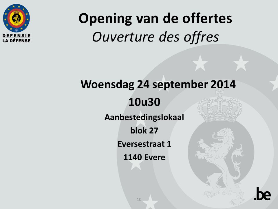 10 Opening van de offertes Ouverture des offres Woensdag 24 september 2014 10u30 Aanbestedingslokaal blok 27 Eversestraat 1 1140 Evere