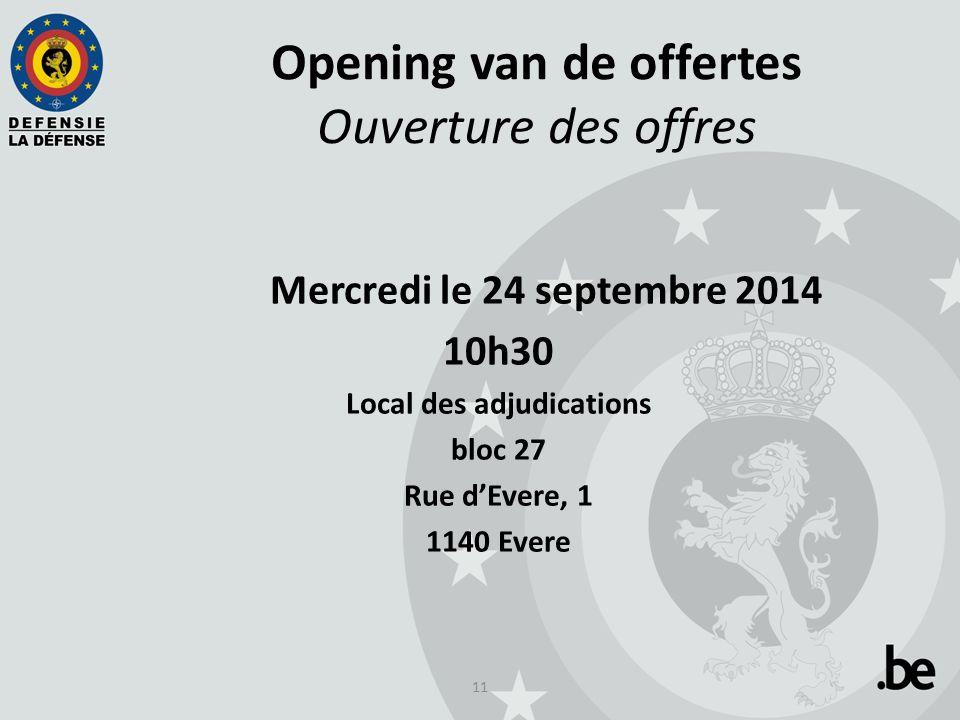 11 Opening van de offertes Ouverture des offres Mercredi le 24 septembre 2014 10h30 Local des adjudications bloc 27 Rue d'Evere, 1 1140 Evere