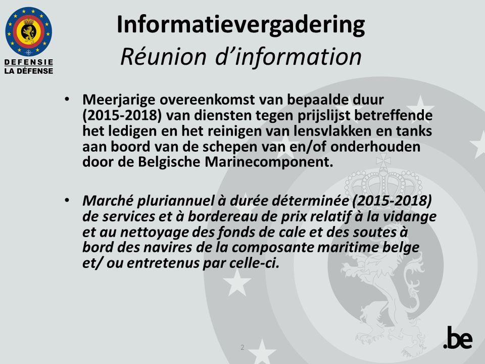 2 Informatievergadering Réunion d'information Meerjarige overeenkomst van bepaalde duur (2015-2018) van diensten tegen prijslijst betreffende het ledigen en het reinigen van lensvlakken en tanks aan boord van de schepen van en/of onderhouden door de Belgische Marinecomponent.