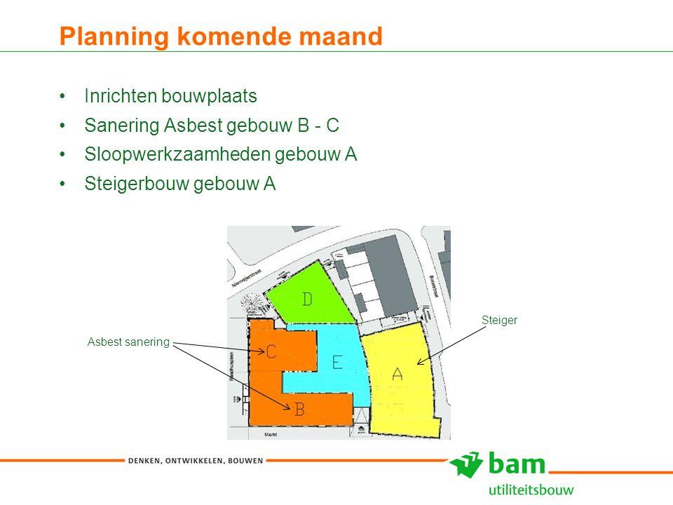 Planning komende maand Inrichten bouwplaats Sanering Asbest gebouw B - C Sloopwerkzaamheden gebouw A Steigerbouw gebouw A 5 Steiger Asbest sanering