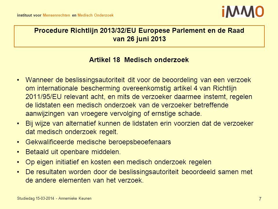 instituut voor Mensenrechten en Medisch Onderzoek Procedure Richtlijn 2013/32/EU Europese Parlement en de Raad van 26 juni 2013 Artikel 18 Medisch onderzoek Wanneer de beslissingsautoriteit dit voor de beoordeling van een verzoek om internationale bescherming overeenkomstig artikel 4 van Richtlijn 2011/95/EU relevant acht, en mits de verzoeker daarmee instemt, regelen de lidstaten een medisch onderzoek van de verzoeker betreffende aanwijzingen van vroegere vervolging of ernstige schade.