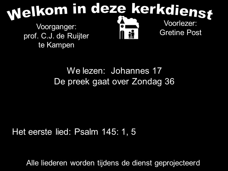 We lezen: Johannes 17 De preek gaat over Zondag 36 Alle liederen worden tijdens de dienst geprojecteerd Het eerste lied: Psalm 145: 1, 5 Voorganger: prof.