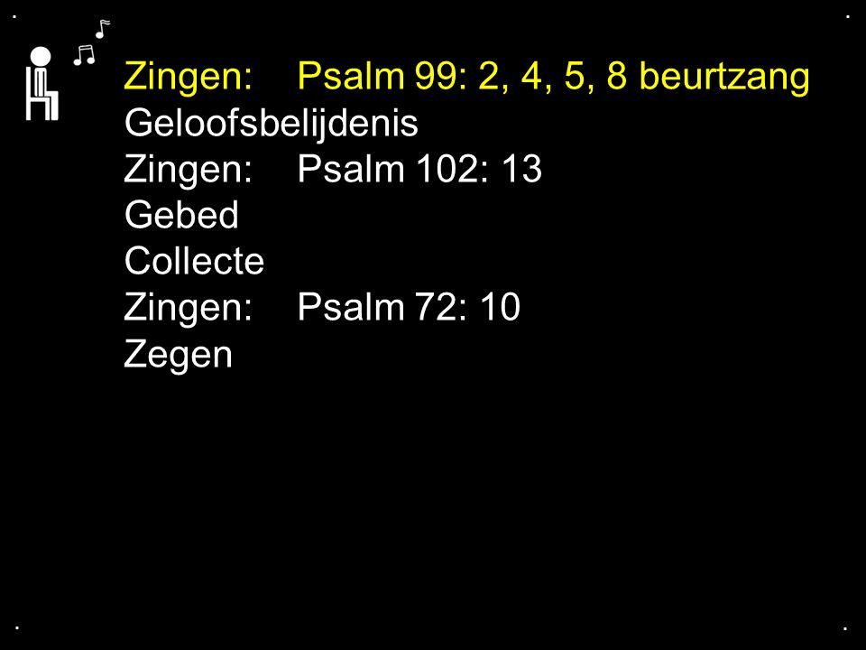.... Zingen:Psalm 99: 2, 4, 5, 8 beurtzang Geloofsbelijdenis Zingen:Psalm 102: 13 Gebed Collecte Zingen:Psalm 72: 10 Zegen