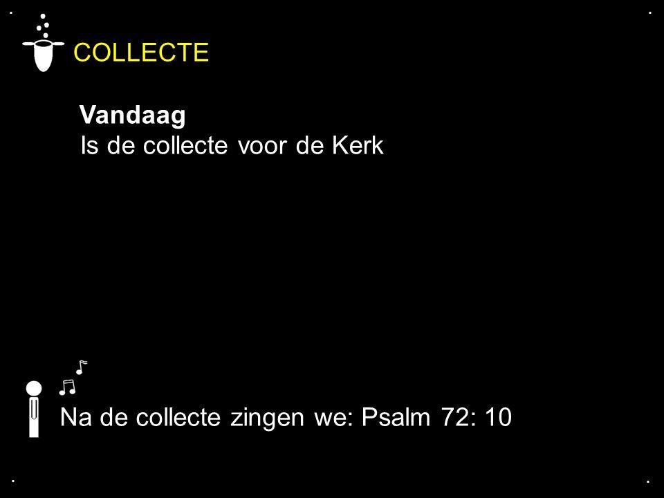 .... COLLECTE Vandaag Is de collecte voor de Kerk Na de collecte zingen we: Psalm 72: 10