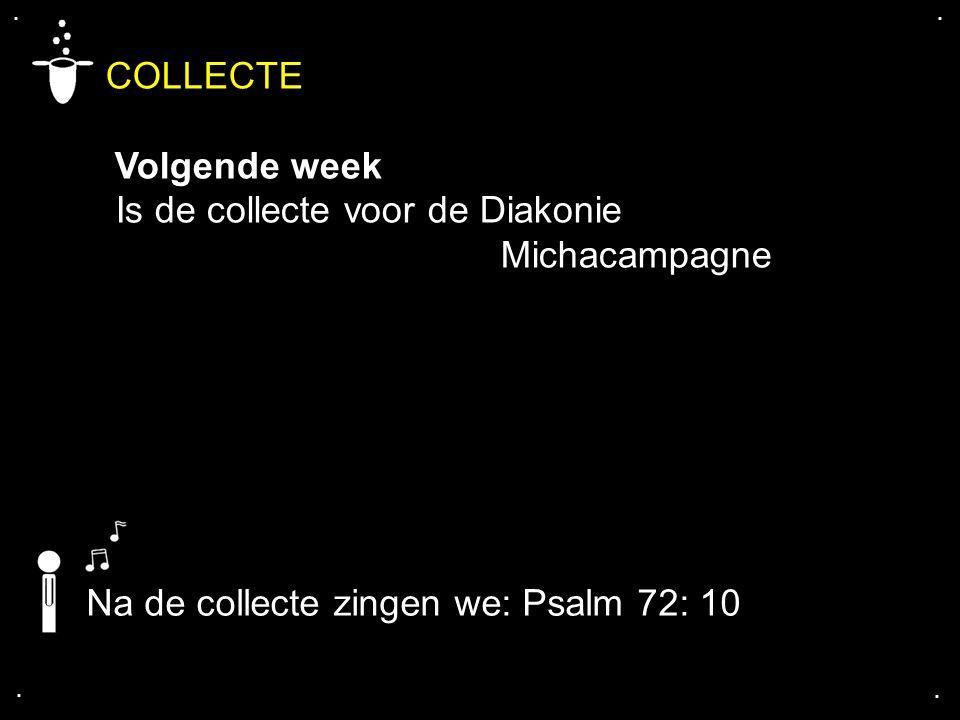 .... COLLECTE Volgende week Is de collecte voor de Diakonie Michacampagne Na de collecte zingen we: Psalm 72: 10