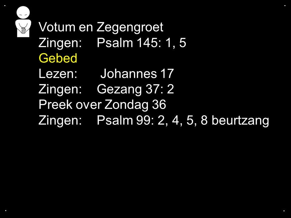 .... Votum en Zegengroet Zingen:Psalm 145: 1, 5 Gebed Lezen: Johannes 17 Zingen:Gezang 37: 2 Preek over Zondag 36 Zingen:Psalm 99: 2, 4, 5, 8 beurtzan