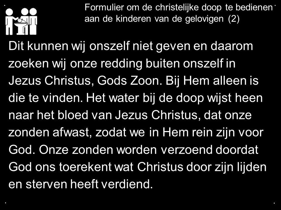 .... Formulier om de christelijke doop te bedienen aan de kinderen van de gelovigen (2) Dit kunnen wij onszelf niet geven en daarom zoeken wij onze re