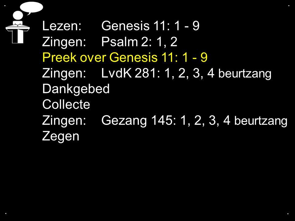 .... Lezen: Genesis 11: 1 - 9 Zingen:Psalm 2: 1, 2 Preek over Genesis 11: 1 - 9 Zingen:LvdK 281: 1, 2, 3, 4 beurtzang Dankgebed Collecte Zingen:Gezang
