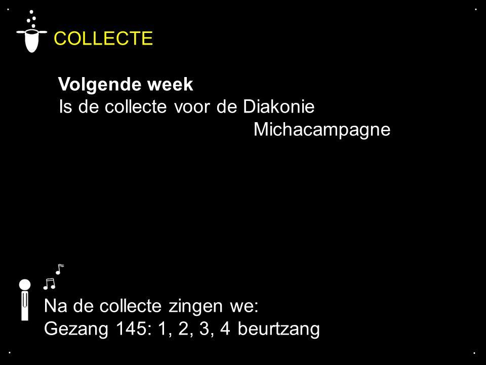 .... COLLECTE Volgende week Is de collecte voor de Diakonie Michacampagne Na de collecte zingen we: Gezang 145: 1, 2, 3, 4 beurtzang