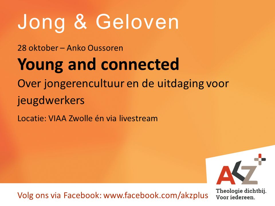 Jong & Geloven Volg ons via Facebook: www.facebook.com/akzplus Young and connected 28 oktober – Anko Oussoren Over jongerencultuur en de uitdaging voor jeugdwerkers Locatie: VIAA Zwolle én via livestream