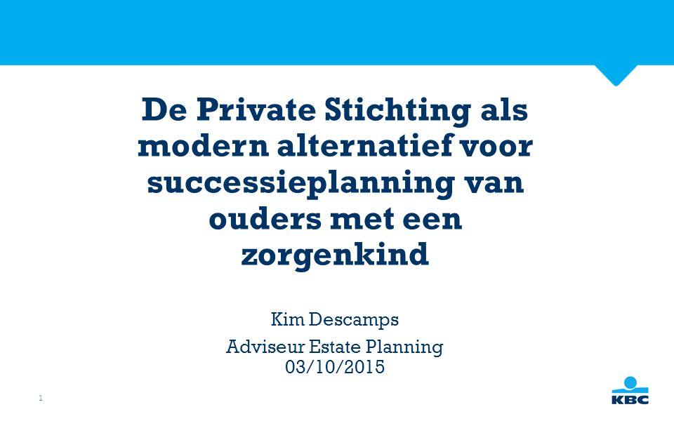 1 De Private Stichting als modern alternatief voor successieplanning van ouders met een zorgenkind Kim Descamps Adviseur Estate Planning 03/10/2015