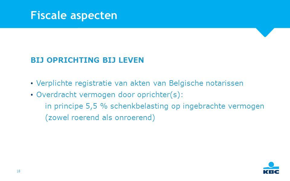 18 Fiscale aspecten BIJ OPRICHTING BIJ LEVEN Verplichte registratie van akten van Belgische notarissen Overdracht vermogen door oprichter(s): in principe 5,5 % schenkbelasting op ingebrachte vermogen (zowel roerend als onroerend)