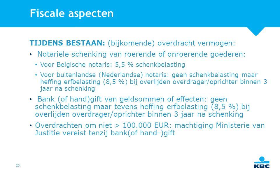 20 Fiscale aspecten TIJDENS BESTAAN: (bijkomende) overdracht vermogen: Notariële schenking van roerende of onroerende goederen: Voor Belgische notaris: 5,5 % schenkbelasting Voor buitenlandse (Nederlandse) notaris: geen schenkbelasting maar heffing erfbelasting (8,5 %) bij overlijden overdrager/oprichter binnen 3 jaar na schenking Bank (of hand)gift van geldsommen of effecten: geen schenkbelasting maar tevens heffing erfbelasting (8,5 %) bij overlijden overdrager/oprichter binnen 3 jaar na schenking Overdrachten om niet > 100.000 EUR: machtiging Ministerie van Justitie vereist tenzij bank(of hand-)gift