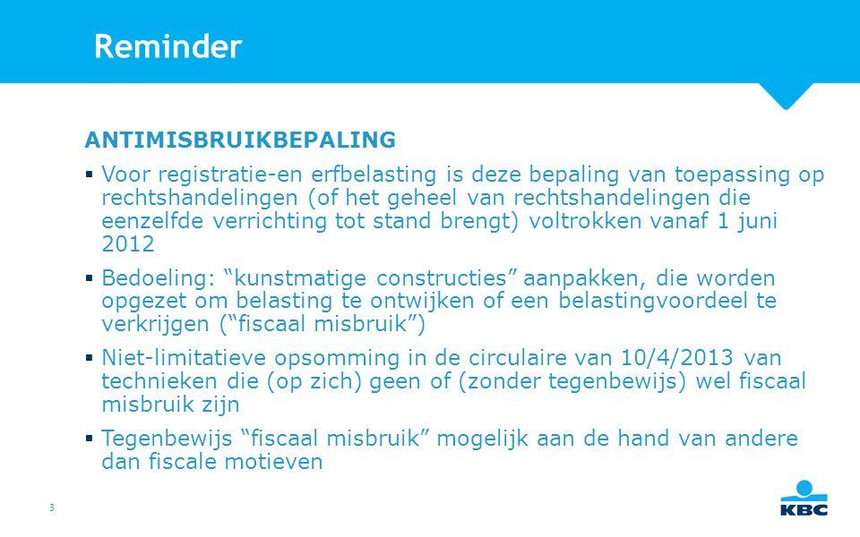 3 Reminder ANTIMISBRUIKBEPALING  Voor registratie-en erfbelasting is deze bepaling van toepassing op rechtshandelingen (of het geheel van rechtshandelingen die eenzelfde verrichting tot stand brengt) voltrokken vanaf 1 juni 2012  Bedoeling: kunstmatige constructies aanpakken, die worden opgezet om belasting te ontwijken of een belastingvoordeel te verkrijgen ( fiscaal misbruik )  Niet-limitatieve opsomming in de circulaire van 10/4/2013 van technieken die (op zich) geen of (zonder tegenbewijs) wel fiscaal misbruik zijn  Tegenbewijs fiscaal misbruik mogelijk aan de hand van andere dan fiscale motieven