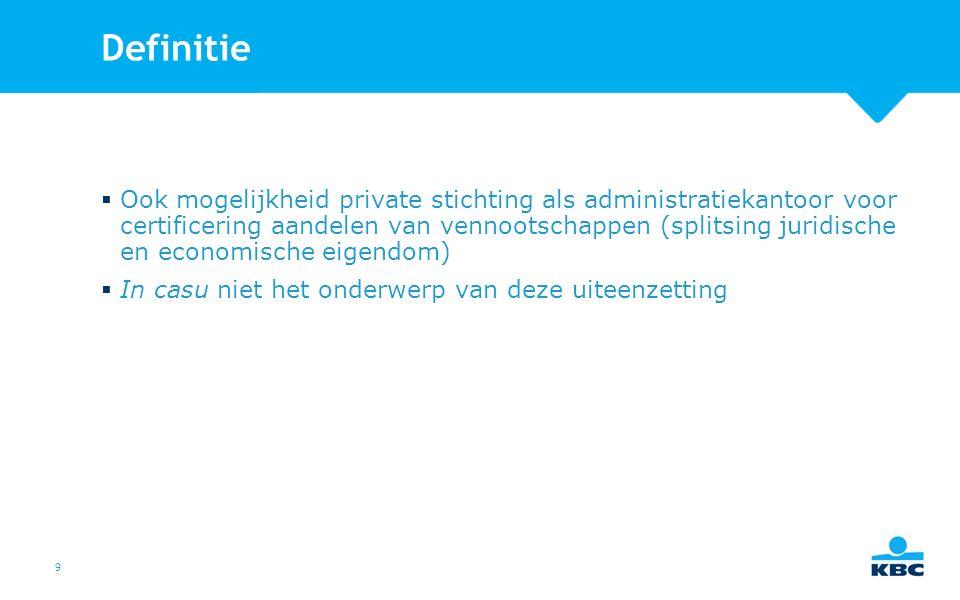 9 Definitie  Ook mogelijkheid private stichting als administratiekantoor voor certificering aandelen van vennootschappen (splitsing juridische en economische eigendom)  In casu niet het onderwerp van deze uiteenzetting