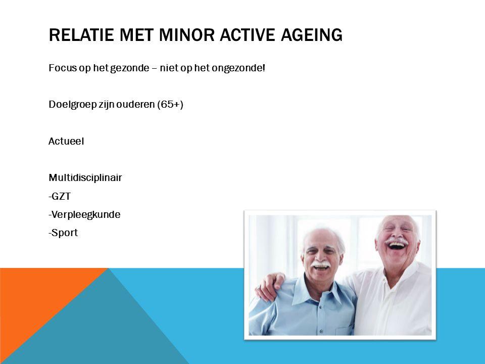 RELATIE MET MINOR ACTIVE AGEING Focus op het gezonde – niet op het ongezonde! Doelgroep zijn ouderen (65+) Actueel Multidisciplinair -GZT -Verpleegkun