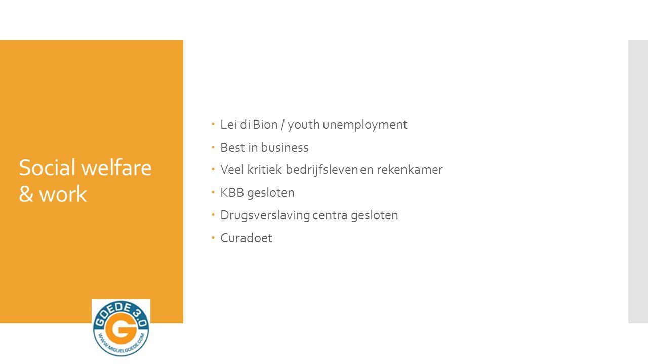 Social welfare & work  Lei di Bion / youth unemployment  Best in business  Veel kritiek bedrijfsleven en rekenkamer  KBB gesloten  Drugsverslaving centra gesloten  Curadoet