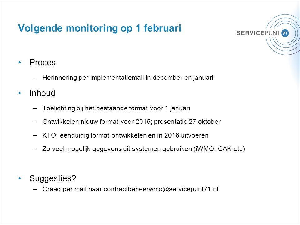 Volgende monitoring op 1 februari Proces –Herinnering per implementatiemail in december en januari Inhoud –Toelichting bij het bestaande format voor 1 januari –Ontwikkelen nieuw format voor 2016; presentatie 27 oktober –KTO; eenduidig format ontwikkelen en in 2016 uitvoeren –Zo veel mogelijk gegevens uit systemen gebruiken (iWMO, CAK etc) Suggesties.