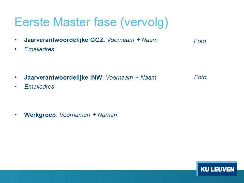 Eerste Master fase (vervolg) Jaarverantwoordelijke GGZ: Voornaam + Naam Emailadres Jaarverantwoordelijke INW: Voornaam + Naam Emailadres Werkgroep: Vo