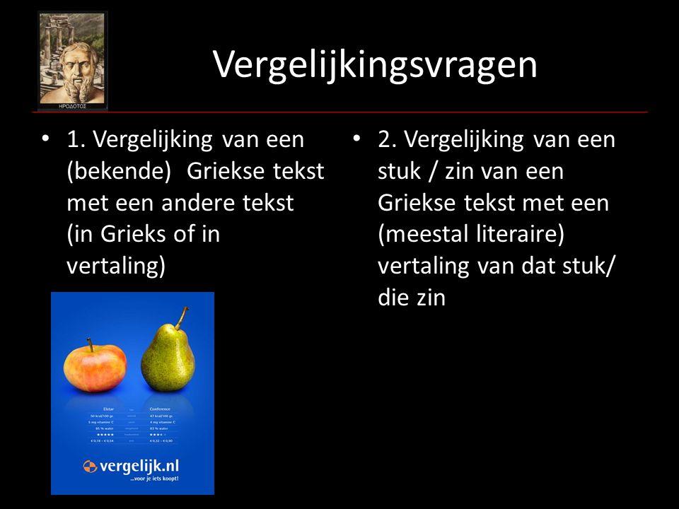 Vergelijkingsvragen 1. Vergelijking van een (bekende) Griekse tekst met een andere tekst (in Grieks of in vertaling) 2. Vergelijking van een stuk / zi