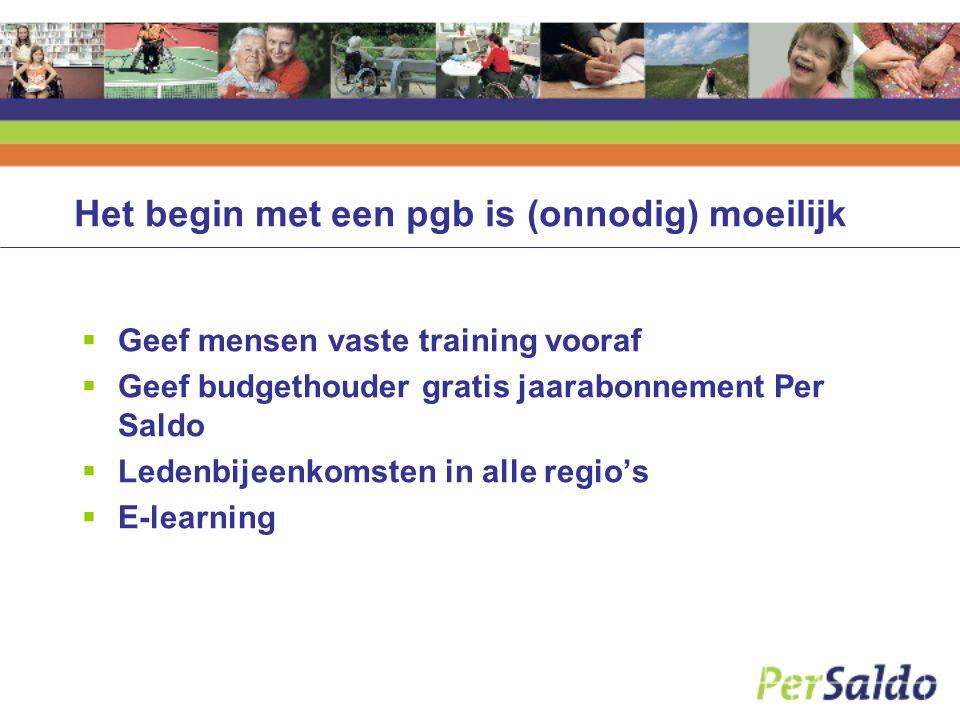 Het begin met een pgb is (onnodig) moeilijk  Geef mensen vaste training vooraf  Geef budgethouder gratis jaarabonnement Per Saldo  Ledenbijeenkomst