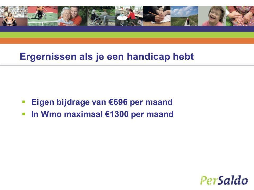 Ergernissen als je een handicap hebt  Eigen bijdrage van €696 per maand  In Wmo maximaal €1300 per maand