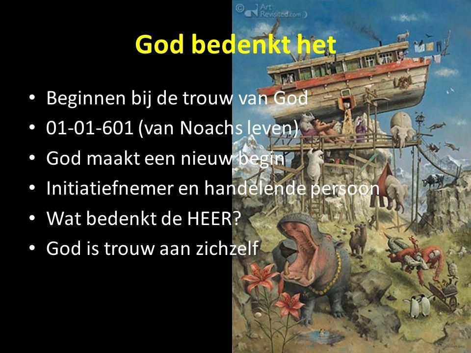God bedenkt het Beginnen bij de trouw van God 01-01-601 (van Noachs leven) God maakt een nieuw begin Initiatiefnemer en handelende persoon Wat bedenkt de HEER.