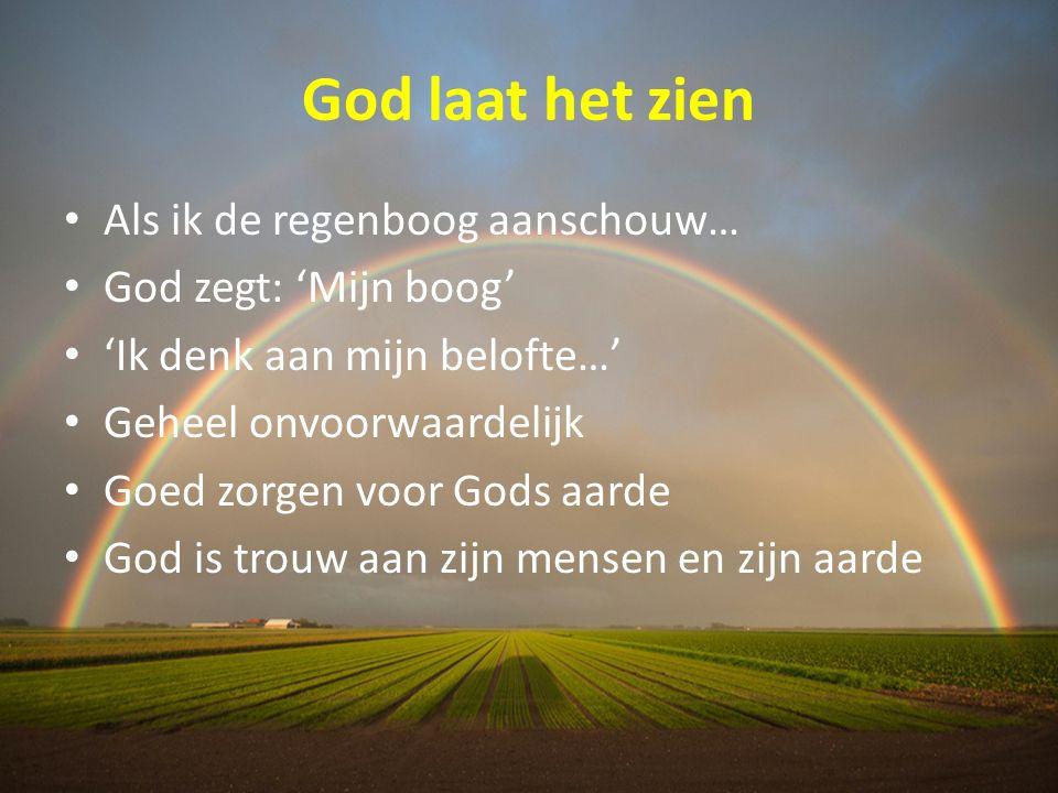 God laat het zien Als ik de regenboog aanschouw… God zegt: 'Mijn boog' 'Ik denk aan mijn belofte…' Geheel onvoorwaardelijk Goed zorgen voor Gods aarde God is trouw aan zijn mensen en zijn aarde