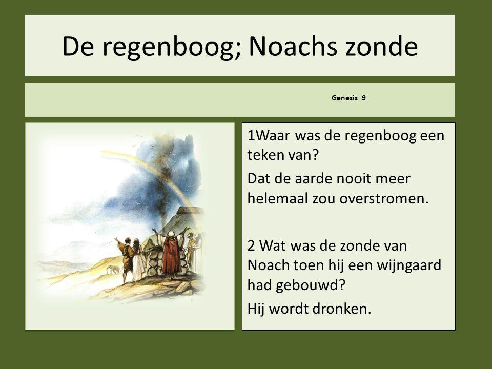 .. De regenboog; Noachs zonde Genesis 9 1Waar was de regenboog een teken van? Dat de aarde nooit meer helemaal zou overstromen. 2 Wat was de zonde van
